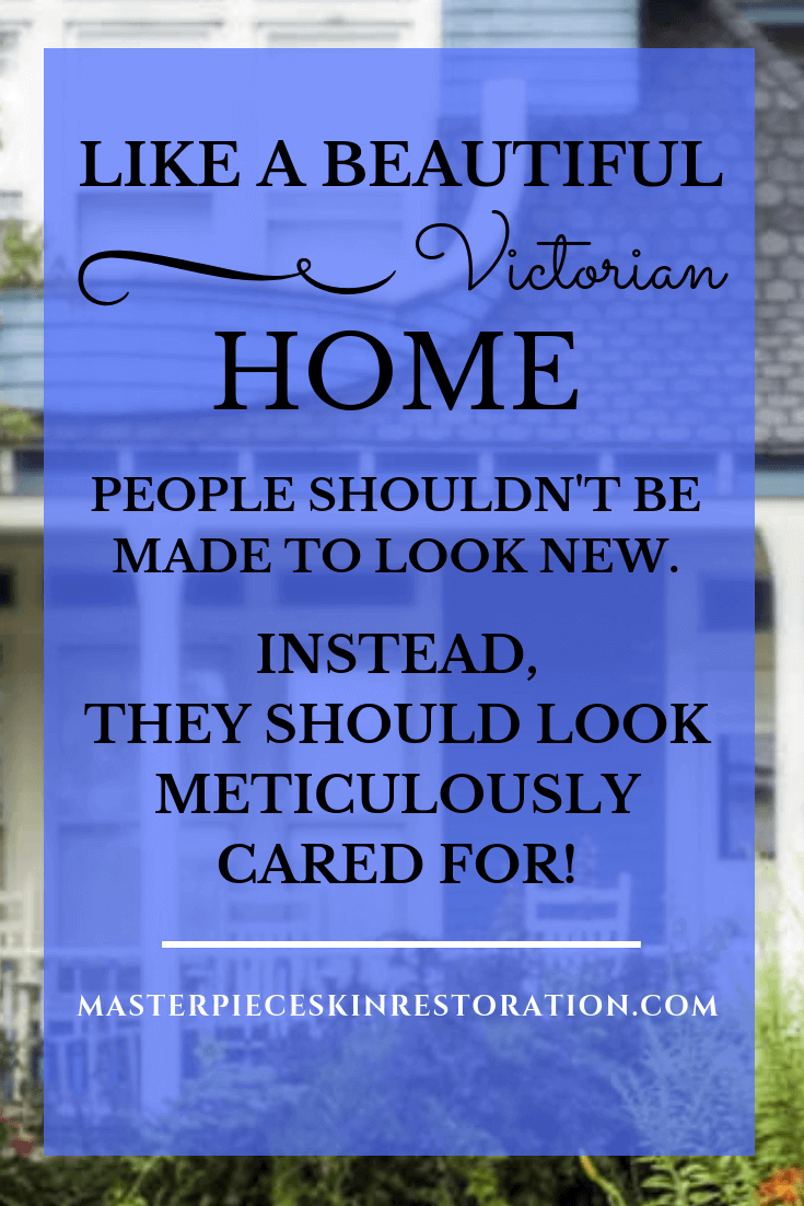 """Blue Victorian home with text overlay, """"Like a Beautiful Victorian home, people shouldn't be made to look new. Instead, they should look meticulously cared for! 