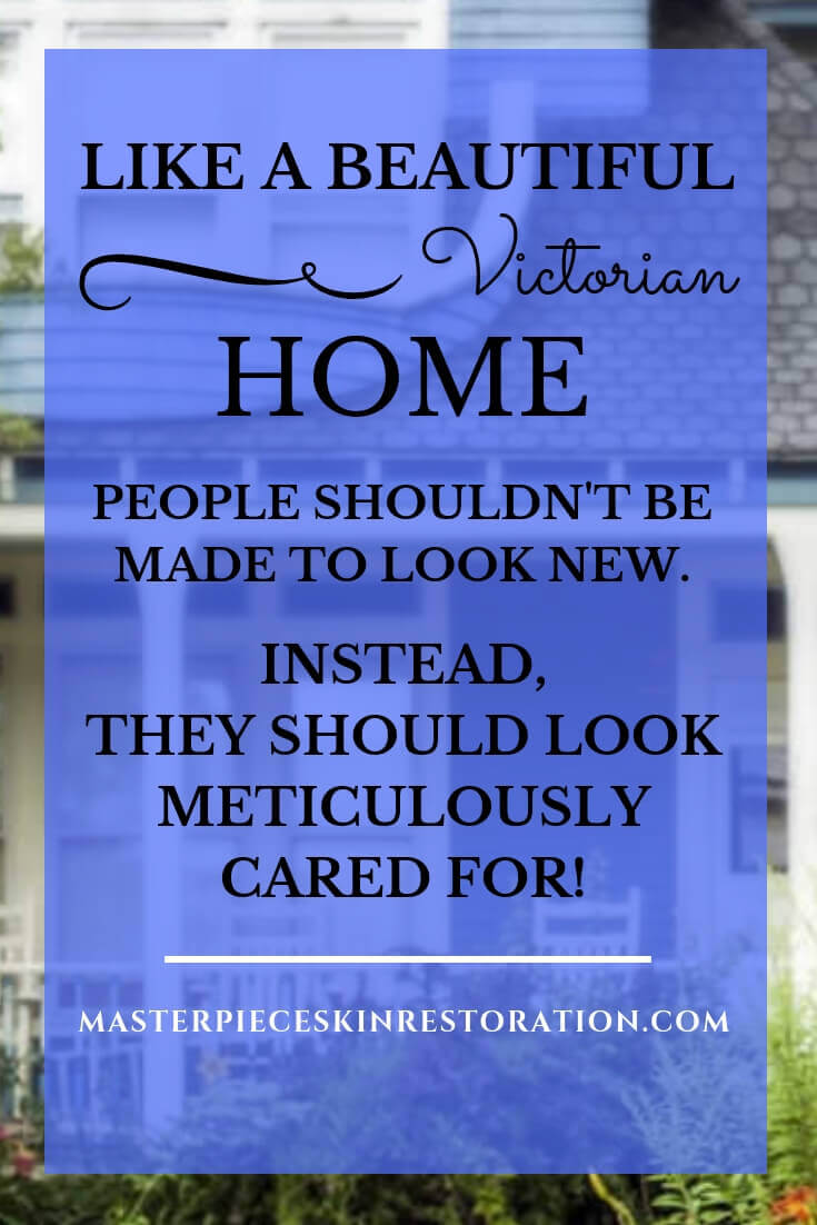 "Blue Victorian home with text overlay, ""Like a Beautiful Victorian home, people shouldn't be made to look new. Instead, they should look meticulously cared for! 